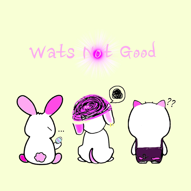 Wats Not Good