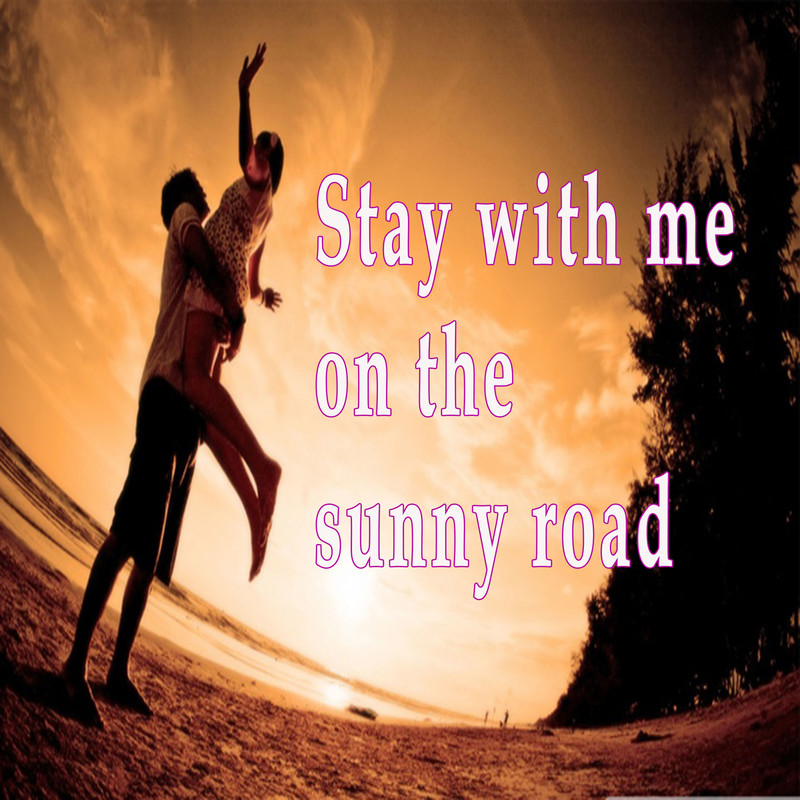Stay with me on the sunny road