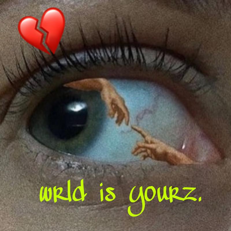wrld is yourz.