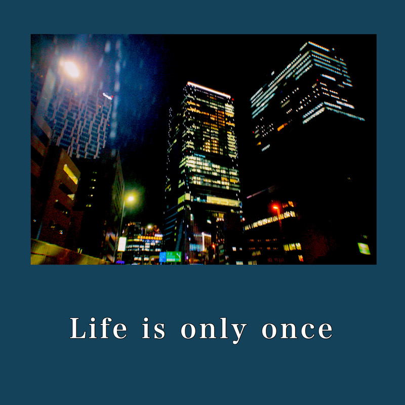 Life is only once