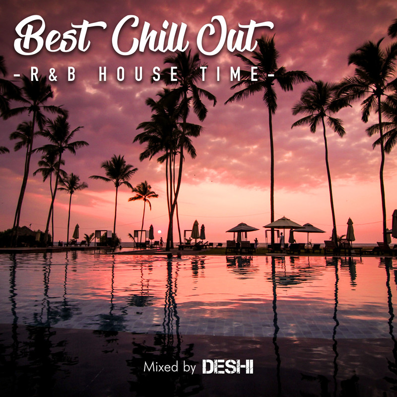 BEST CHILL OUT -R&B HOUSE TIME- mixed by DJ DESHI