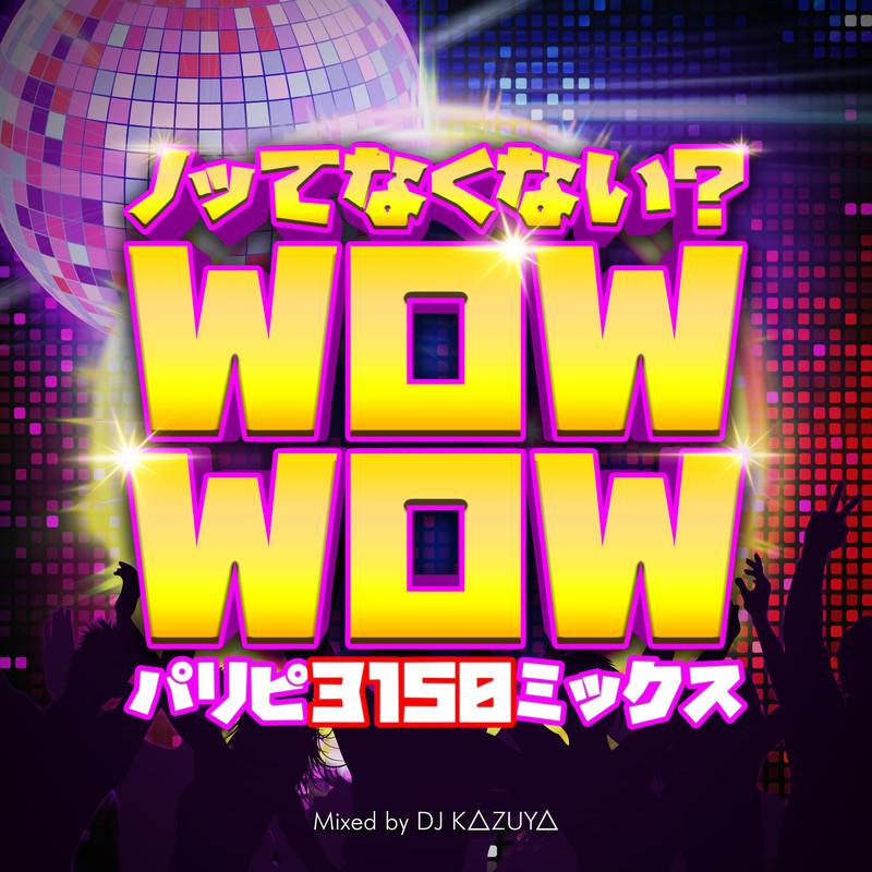 ノッてなくない?Wow Wow -パリピ3150ミックス- mixed by DJ K△ZUY△