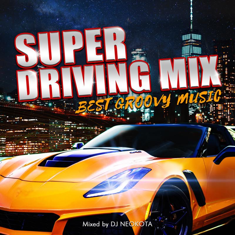 SUPER DRIVING MIX -BEST GROOVY MUSIC- mixed by DJ NEOKOTA