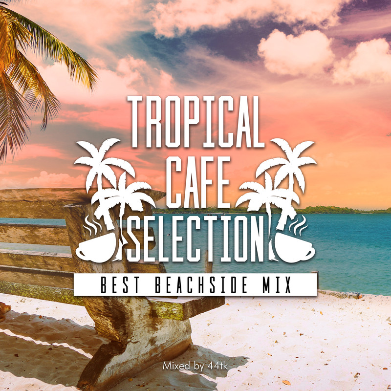 Tropical Cafe Selection -Best Beachside Mix- mixed by 44tk (DJ MIX)