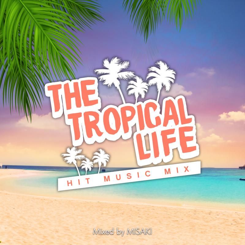 THE TROPICAL LIFE -HIT MUSIC MIX- mixed by DJ MISAKI (DJ MIX)