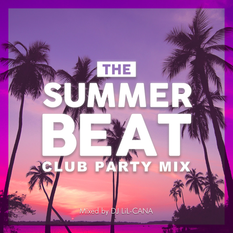 THE SUMMER BEAT -CLUB PARTY MIX- mixed by DJ LiL-CANA (DJ MIX)