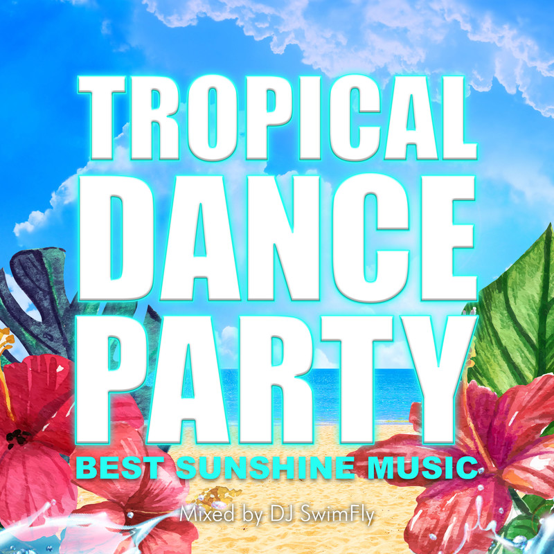 TROPICAL DANCE PARTY -BEST SUNSHINE MUSIC- mixed by DJ SwimFly (DJ MIX)