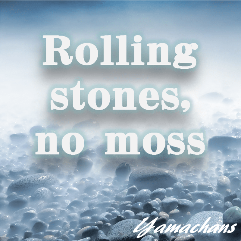 Rolling stones, no moss