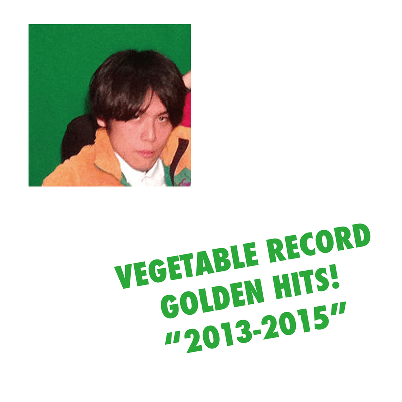 """VEGETABLE RECORD GOLDEN HITS! """"2013-2015"""""""
