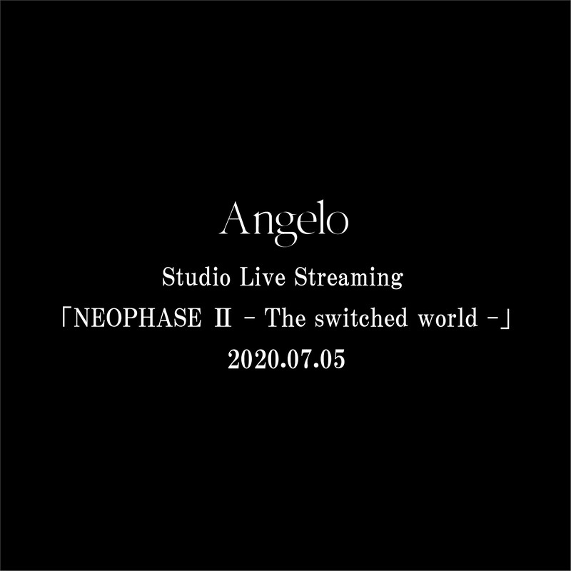 Angelo Studio Live Streaming「NEOPHASE Ⅱ - The switched world -」