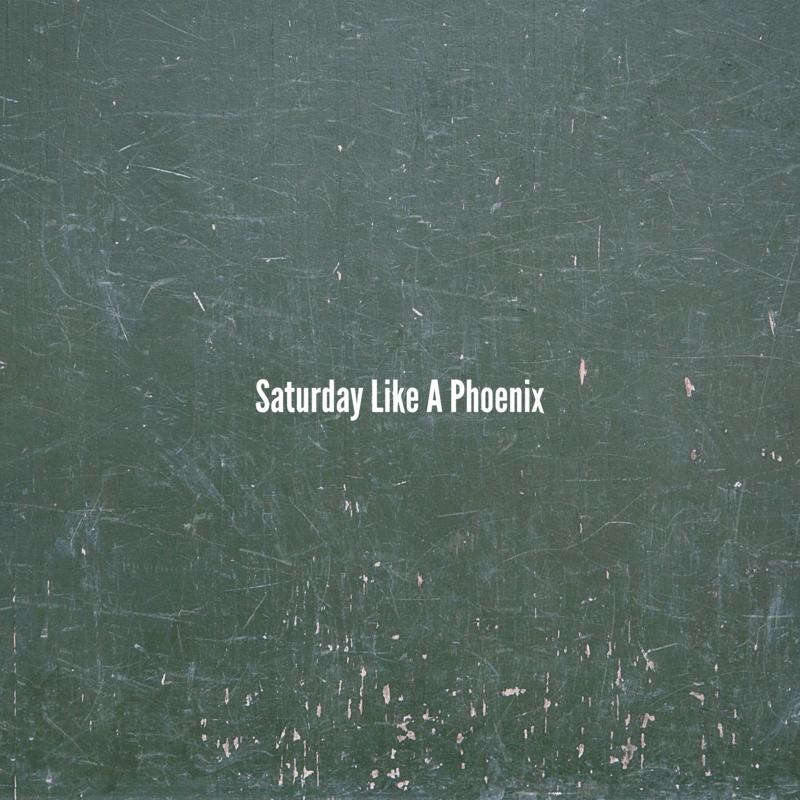 Saturday Like A Phoenix