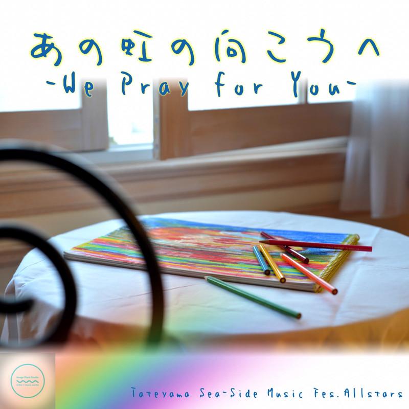 あの虹の向こうへ -We Pray for You-
