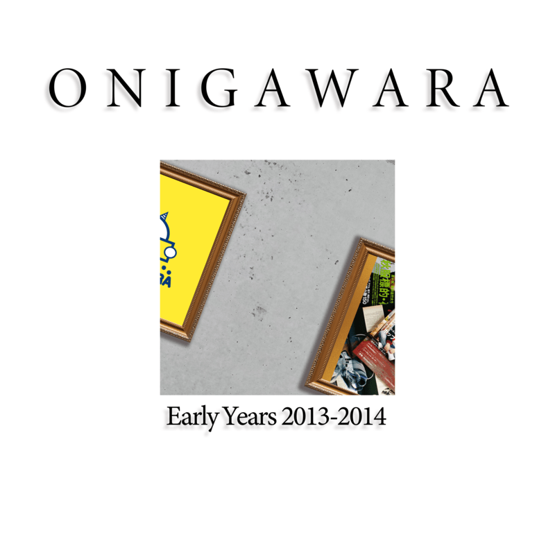 ONIGAWARA EARLY YEARS 2013〜2014